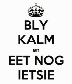 Poster: BLY KALM en EET NOG IETSIE