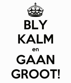 Poster: BLY KALM en GAAN GROOT!