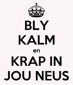 Poster: BLY KALM en KRAP IN JOU NEUS