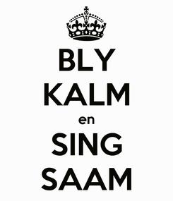 Poster: BLY KALM en SING SAAM