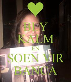 Poster: BLY KALM EN SOEN VIR BANCA