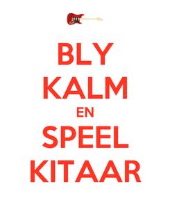Poster: BLY KALM EN SPEEL KITAAR