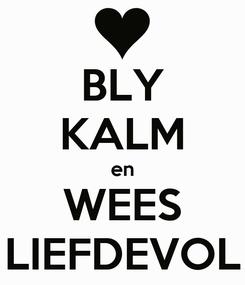 Poster: BLY KALM en WEES LIEFDEVOL