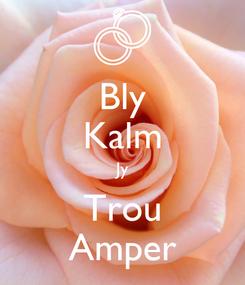 Poster: Bly Kalm Jy Trou Amper