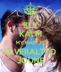 Poster: BLY KALM MY HARTJIE IS VERALTYD JOUNE