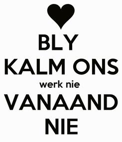 Poster: BLY  KALM ONS werk nie  VANAAND NIE