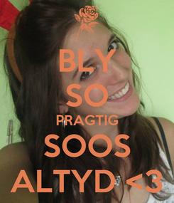 Poster: BLY SO PRAGTIG SOOS ALTYD <3