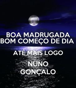 Poster: BOA MADRUGADA BOM COMEÇO DE DIA  ATÉ MAIS LOGO NUNO GONÇALO