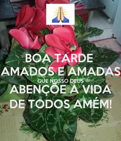 Poster: BOA TARDE  AMADOS E AMADAS QUE NOSSO DEUS ABENÇÕE A VIDA DE TODOS AMÉM!