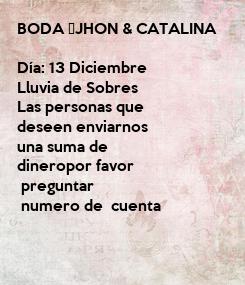 Poster: BODA JHON & CATALINA   Día: 13 Diciembre  Lluvia de Sobres  Las personas que deseen enviarnos  una suma de  dineropor favor  preguntar  numero de  cuenta