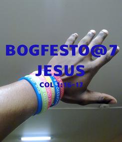 Poster: BOGFESTO@7 JESUS COL 1:16-17