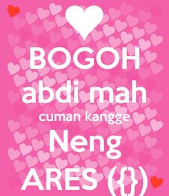 Poster: BOGOH abdi mah cuman kangge Neng ARES ({})