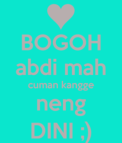 Poster: BOGOH abdi mah cuman kangge neng DINI ;)