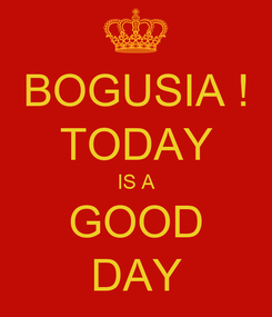 Poster: BOGUSIA ! TODAY IS A GOOD DAY