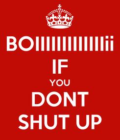 Poster: BOIIIIIIIIIIIIIii IF YOU DONT SHUT UP