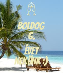 Poster: BOLDOG 6.  ÉVET NEKÜNK :)