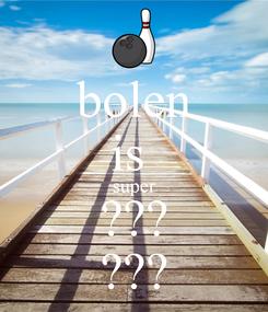 Poster: bolen is  super ??? ???