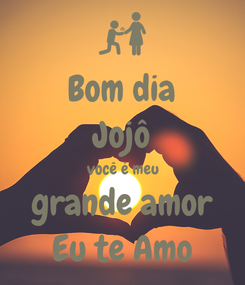 Poster: Bom dia Jojô você é meu grande amor Eu te Amo