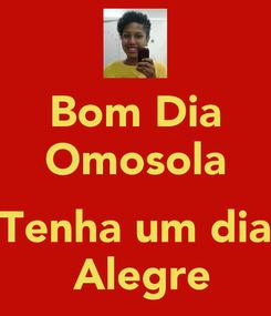 Poster: Bom Dia Omosola  Tenha um dia  Alegre
