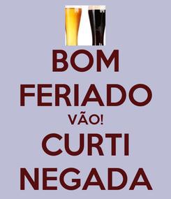Poster: BOM FERIADO VÃO! CURTI NEGADA