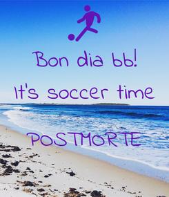 Poster: Bon dia bb! It's soccer time  POSTMORTE