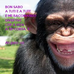 Poster: BON SABO A TUTI E A TUTE E ME RACOMANDO DIVERTIVE CHE A VITA A XE CORTA..!!   Ah puito ciò