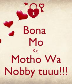 Poster: Bona  Mo Ke  Motho Wa Nobby tuuu!!!