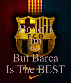 Poster: Bono7i Im Sorry But Barca Is The BEST