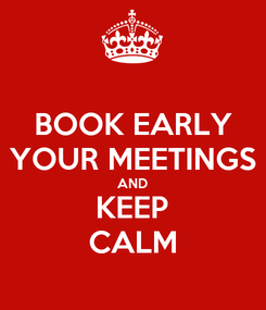 Poster: BOOK EARLY YOUR MEETINGS AND KEEP CALM