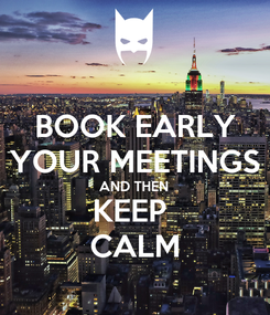 Poster: BOOK EARLY YOUR MEETINGS AND THEN KEEP  CALM