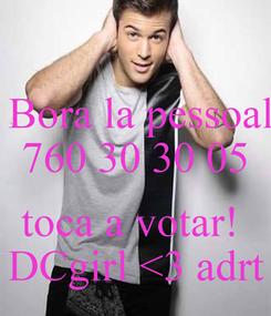 Poster:  Bora la pessoal 760 30 30 05  toca a votar!  DCgirl <3 adrt