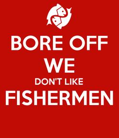 Poster: BORE OFF WE DON'T LIKE FISHERMEN