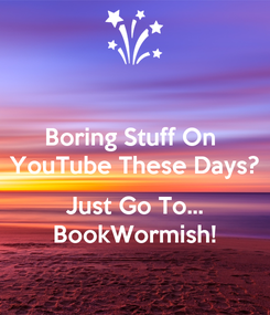 Poster: Boring Stuff On  YouTube These Days?  Just Go To... BookWormish!