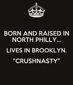 """Poster: BORN AND RAISED IN NORTH PHILLY... LIVES IN BROOKLYN. """"CRUSHNASTY"""""""