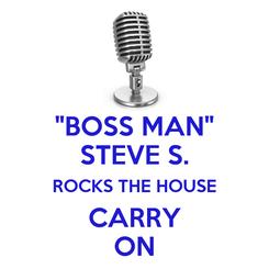 """Poster: """"BOSS MAN"""" STEVE S. ROCKS THE HOUSE CARRY ON"""