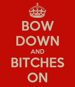 Poster: BOW DOWN AND BITCHES ON