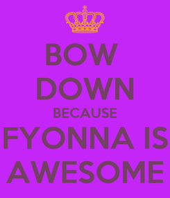 Poster: BOW  DOWN BECAUSE FYONNA IS AWESOME