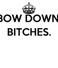 Poster: BOW DOWN, BITCHES.