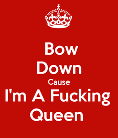 Poster:  Bow Down Cause I'm A Fucking  Queen