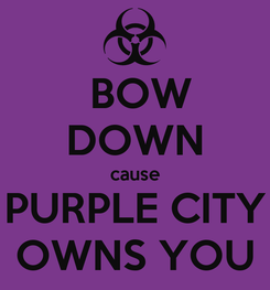 Poster:  BOW DOWN cause PURPLE CITY OWNS YOU