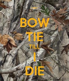 Poster: BOW TIE TILL I DIE