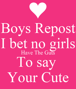 Poster: Boys Repost I bet no girls Have The Guts To say  Your Cute