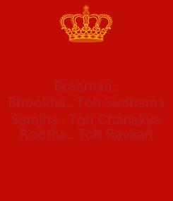 Poster: Brahman.. Bhookha.. Toh Sudhama Samjha.. Toh Chanakya Rootha.. Toh Ravaan