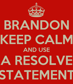Poster: BRANDON KEEP CALM AND USE A RESOLVE STATEMENT