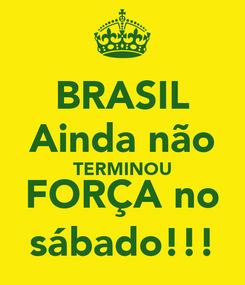 Poster: BRASIL Ainda não TERMINOU FORÇA no sábado!!!