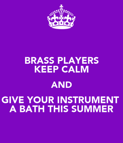 Poster: BRASS PLAYERS KEEP CALM AND GIVE YOUR INSTRUMENT  A BATH THIS SUMMER
