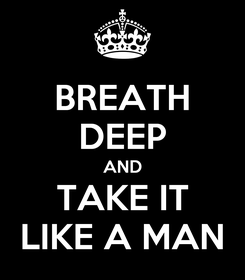 Poster: BREATH DEEP AND TAKE IT LIKE A MAN