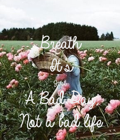 Poster: Breath It's Just A Bad Day, Not a bad life