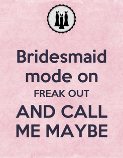 Poster: Bridesmaid mode on FREAK OUT AND CALL ME MAYBE