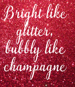 Poster: Bright like glitter, bubbly like champagne